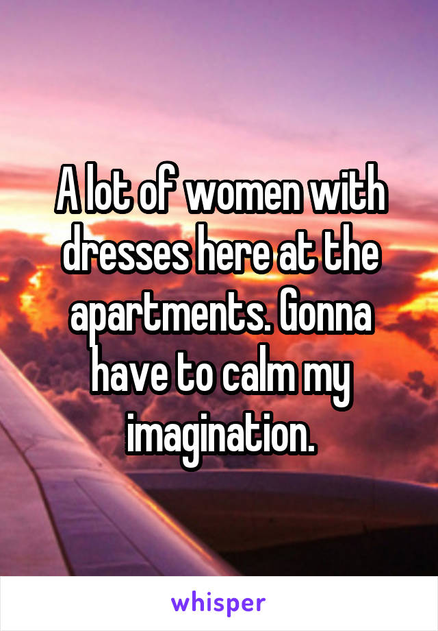 A lot of women with dresses here at the apartments. Gonna have to calm my imagination.