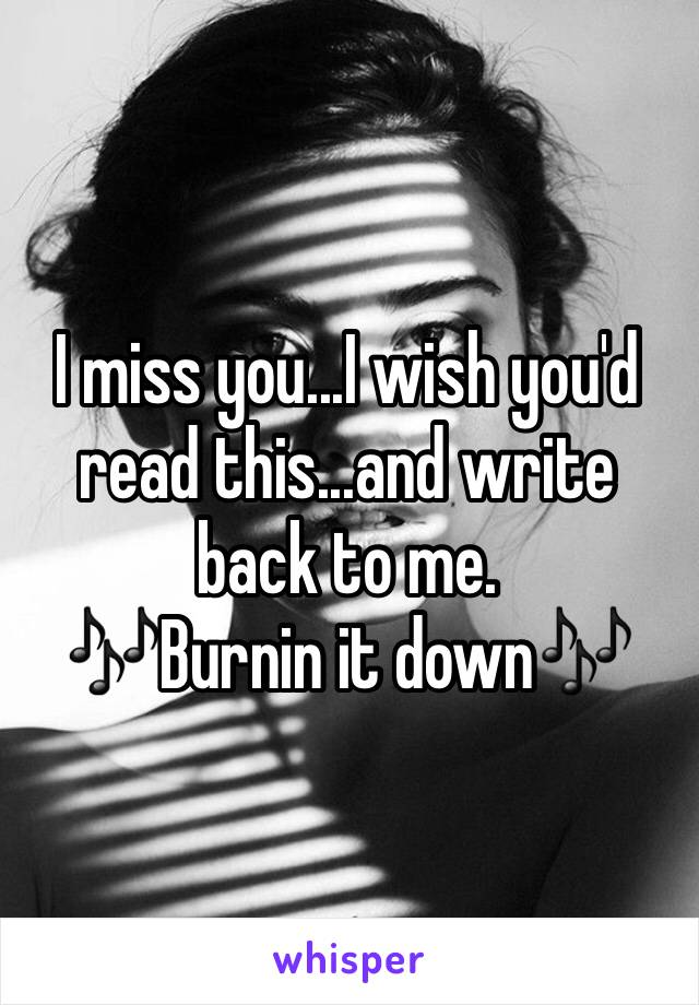 I miss you...I wish you'd read this...and write back to me. 🎶Burnin it down🎶