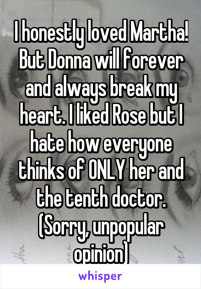 I honestly loved Martha! But Donna will forever and always break my heart. I liked Rose but I hate how everyone thinks of ONLY her and the tenth doctor. (Sorry, unpopular opinion)