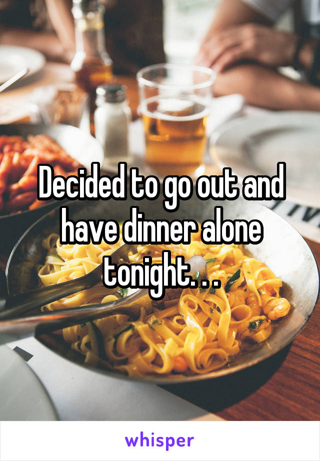 Decided to go out and have dinner alone tonight. . .