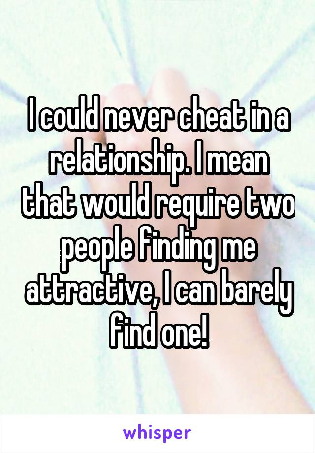I could never cheat in a relationship. I mean that would require two people finding me attractive, I can barely find one!