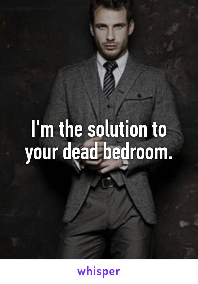 I'm the solution to your dead bedroom.