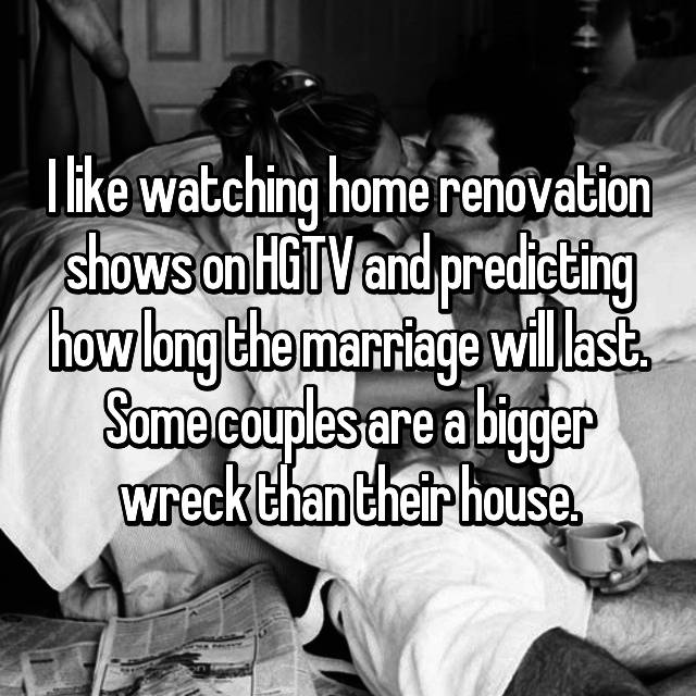 I like watching home renovation shows on HGTV and predicting how long the marriage will last. Some couples are a bigger wreck than their house.