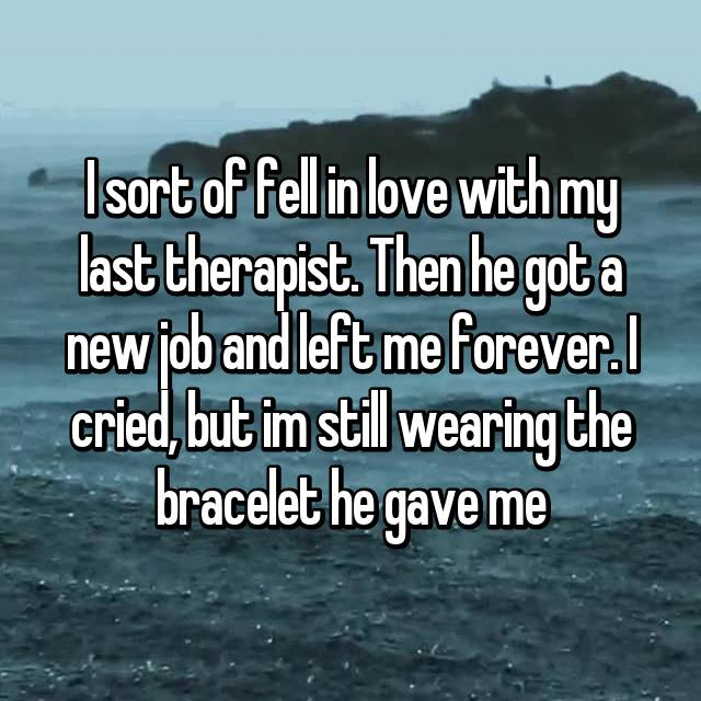 I sort of fell in love with my last therapist. Then he got a new job and left me forever. I cried, but im still wearing the bracelet he gave me