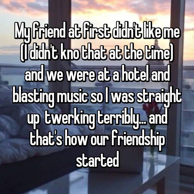 My friend at first didn't like me (I didn't kno that at the time) and we were at a hotel and blasting music so I was straight up  twerking terribly... and that's how our friendship started