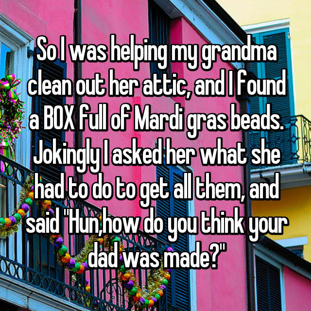 "So I was helping my grandma clean out her attic, and I found a BOX full of Mardi gras beads. Jokingly I asked her what she had to do to get all them, and said ""Hun,how do you think your dad was made?"""