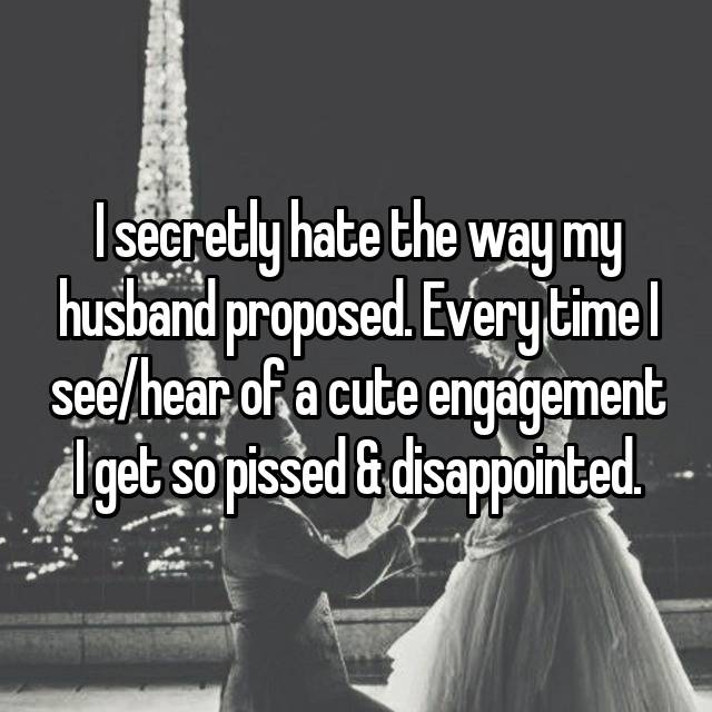 I secretly hate the way my husband proposed. Every time I see/hear of a cute engagement I get so pissed & disappointed.