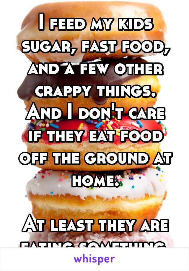 I feed my kids sugar, fast food, and a few other crappy things. And I don't care if they eat food off the ground at home.  At least they are eating something.