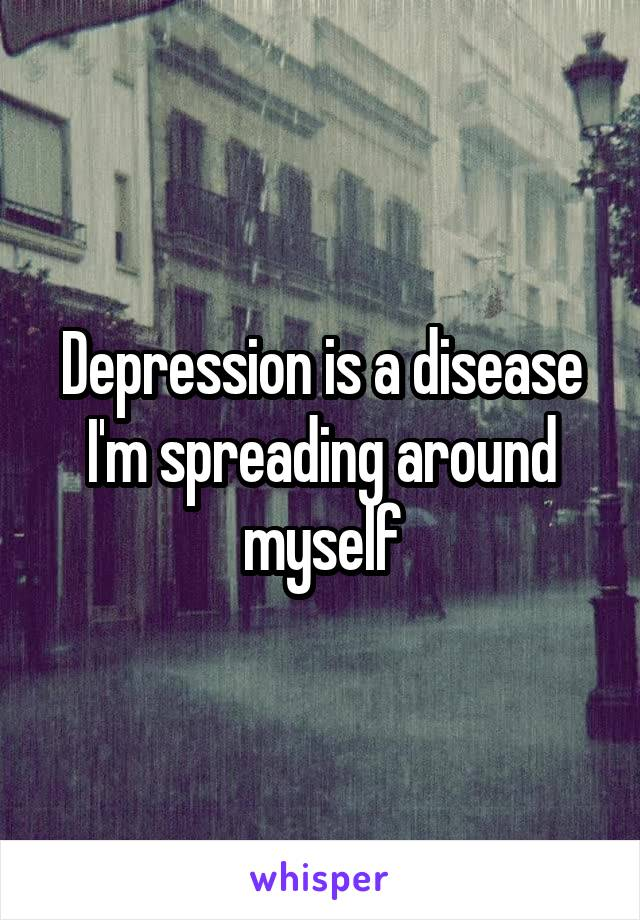 Depression is a disease I'm spreading around myself