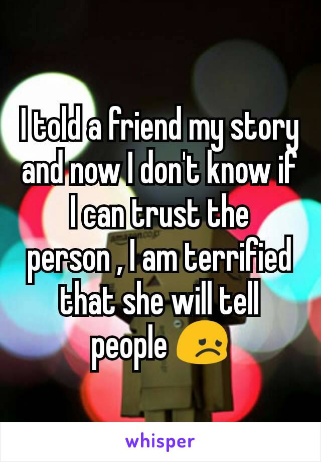 I told a friend my story and now I don't know if I can trust the person , I am terrified that she will tell people 😞