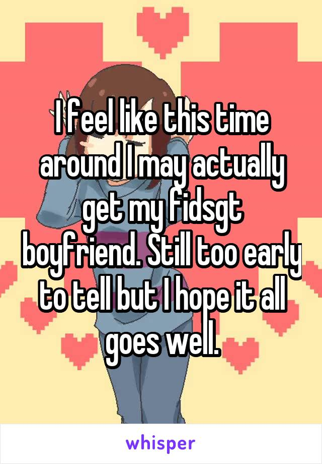 I feel like this time around I may actually get my fidsgt boyfriend. Still too early to tell but I hope it all goes well.