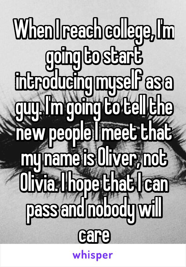 When I reach college, I'm going to start introducing myself as a guy. I'm going to tell the new people I meet that my name is Oliver, not Olivia. I hope that I can pass and nobody will care