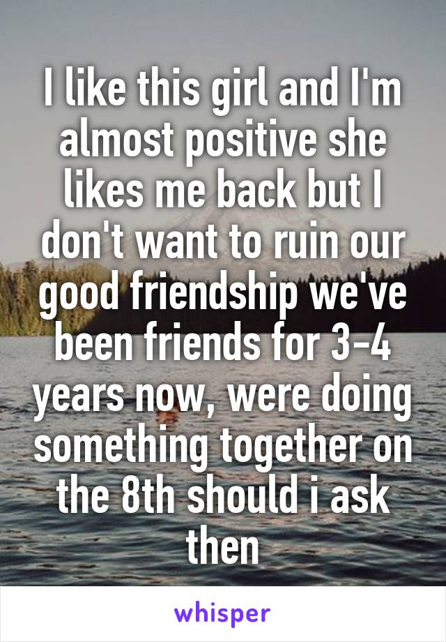 I like this girl and I'm almost positive she likes me back but I don't want to ruin our good friendship we've been friends for 3-4 years now, were doing something together on the 8th should i ask then
