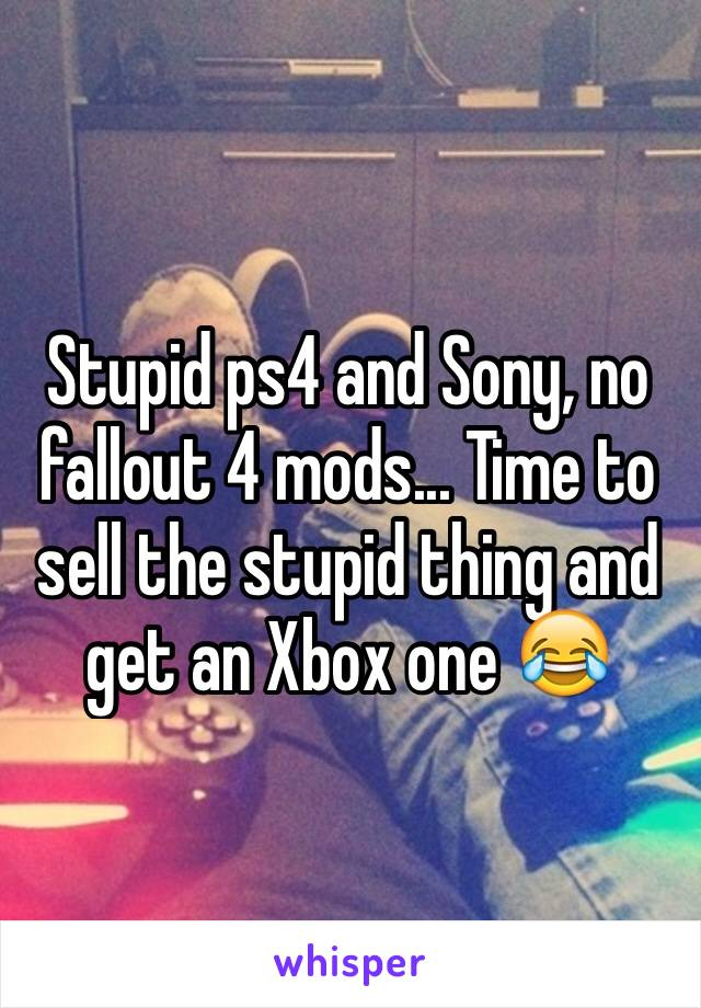Stupid ps4 and Sony, no fallout 4 mods... Time to sell the stupid thing and get an Xbox one 😂