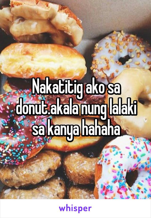 Nakatitig ako sa donut.akala nung lalaki sa kanya hahaha