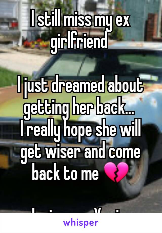 I still miss my ex girlfriend   I just dreamed about getting her back...  I really hope she will get wiser and come back to me 💔  I miss you Xenia.