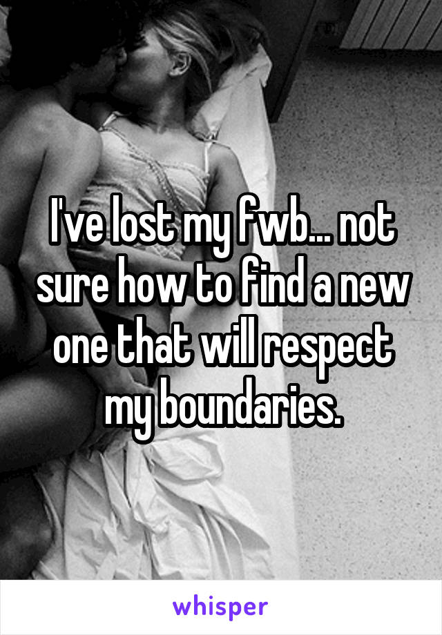 I've lost my fwb... not sure how to find a new one that will respect my boundaries.