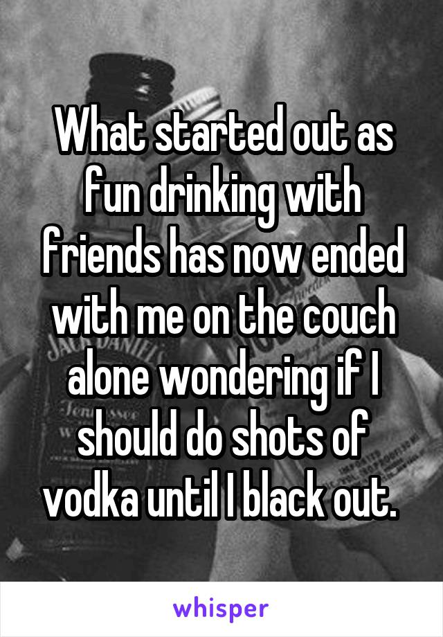 What started out as fun drinking with friends has now ended with me on the couch alone wondering if I should do shots of vodka until I black out.