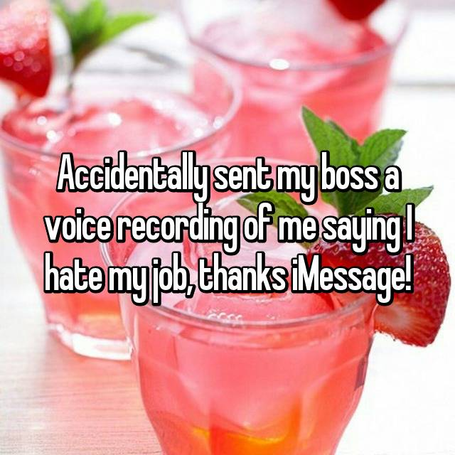 Accidentally sent my boss a voice recording of me saying I hate my job, thanks iMessage!