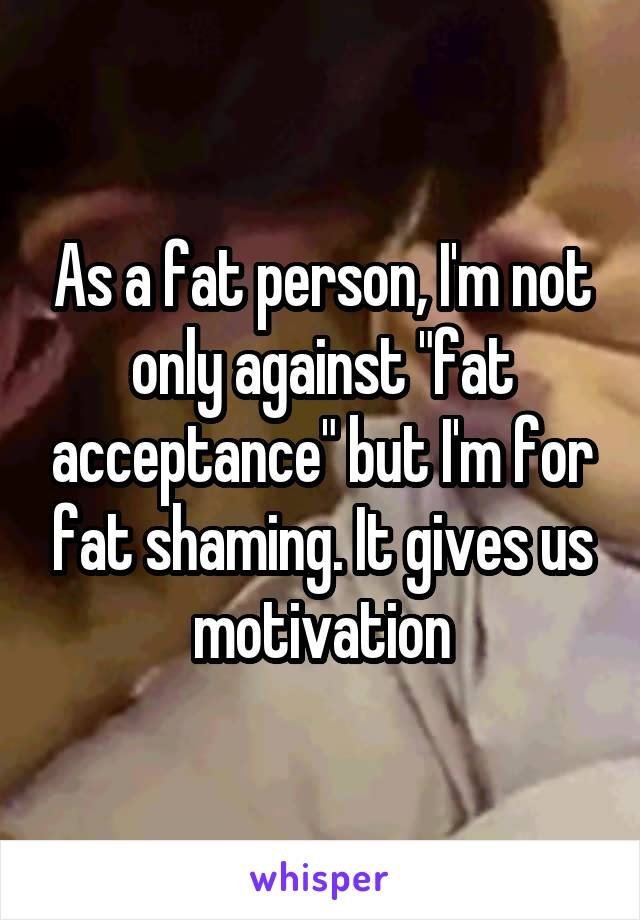 "As a fat person, I'm not only against ""fat acceptance"" but I'm for fat shaming. It gives us motivation"