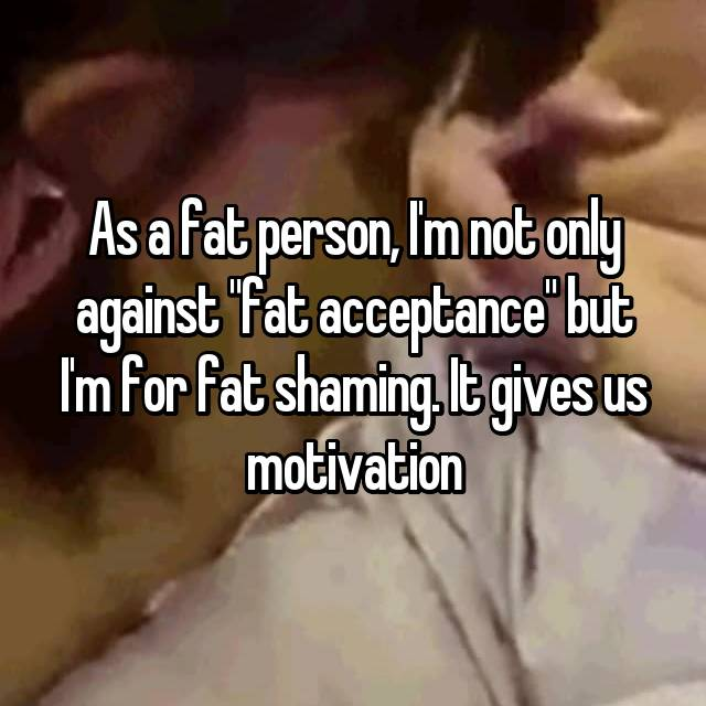 """As a fat person, I'm not only against """"fat acceptance"""" but I'm for fat shaming. It gives us motivation"""