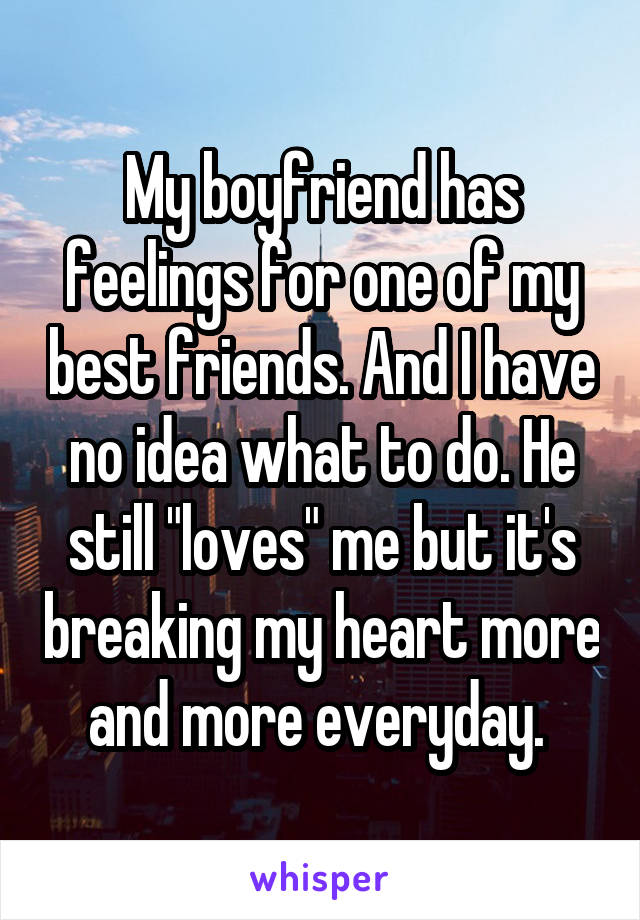 """My boyfriend has feelings for one of my best friends. And I have no idea what to do. He still """"loves"""" me but it's breaking my heart more and more everyday."""