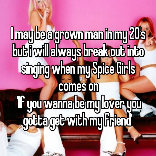 """I may be a grown man in my 20's but i will always break out into singing when my Spice Girls comes on """"If you wanna be my lover you gotta get with my friend"""""""