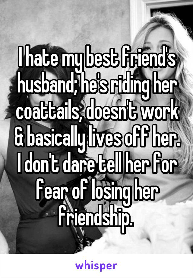 I hate my best friend's husband; he's riding her coattails, doesn't work & basically lives off her. I don't dare tell her for fear of losing her friendship.