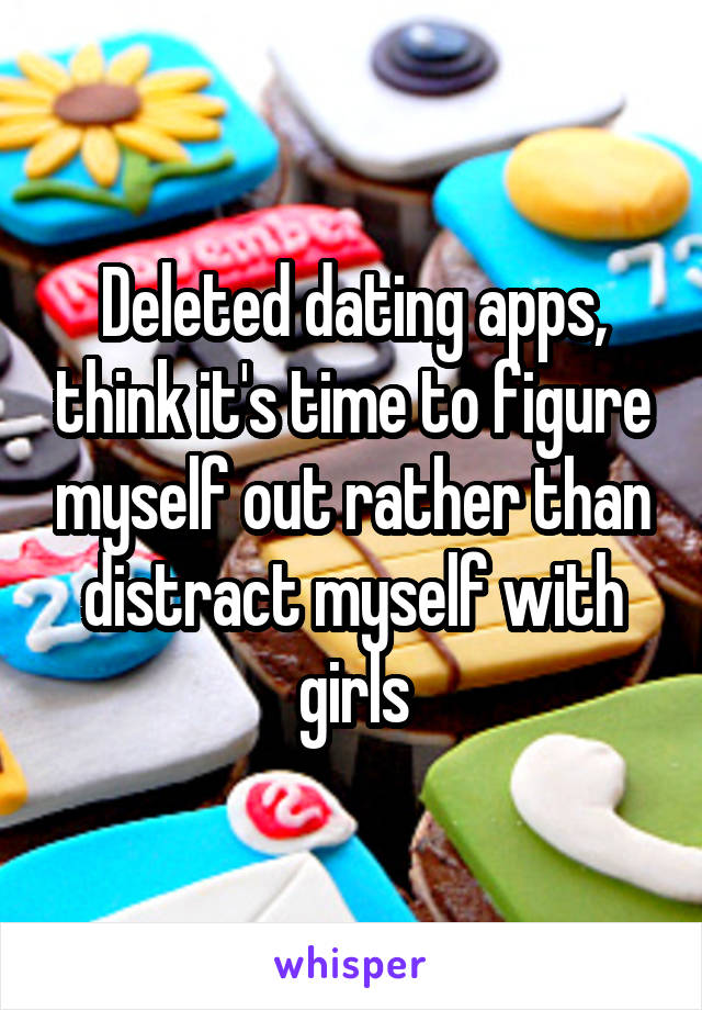 Deleted dating apps, think it's time to figure myself out rather than distract myself with girls