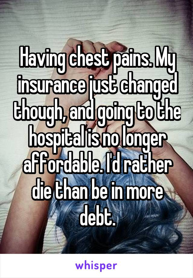 Having chest pains. My insurance just changed though, and going to the hospital is no longer affordable. I'd rather die than be in more debt.