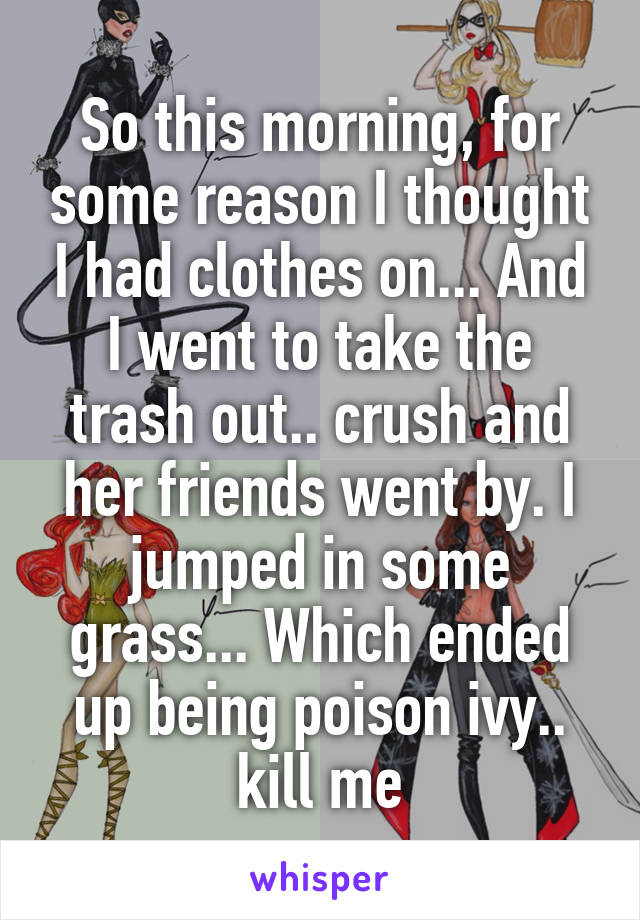 So this morning, for some reason I thought I had clothes on... And I went to take the trash out.. crush and her friends went by. I jumped in some grass... Which ended up being poison ivy.. kill me