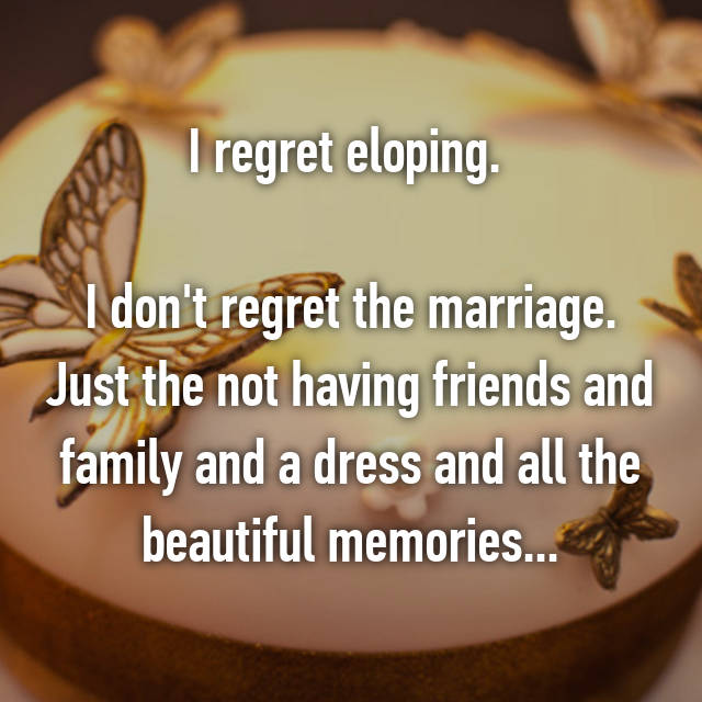 I regret eloping.   I don't regret the marriage. Just the not having friends and family and a dress and all the beautiful memories...