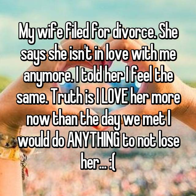 My wife filed for divorce. She says she isn't in love with me anymore. I told her I feel the same. Truth is I LOVE her more now than the day we met I would do ANYTHING to not lose her... :(