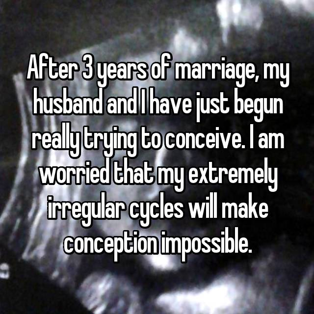 After 3 years of marriage, my husband and I have just begun really trying to conceive. I am worried that my extremely irregular cycles will make conception impossible.