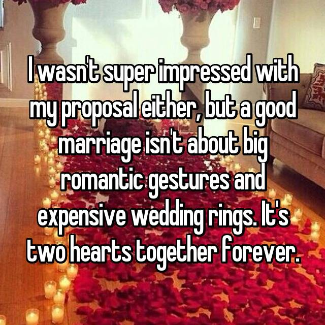 I wasn't super impressed with my proposal either, but a good marriage isn't about big romantic gestures and expensive wedding rings. It's two hearts together forever.