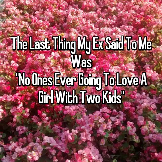 """The Last Thing My Ex Said To Me Was """"No Ones Ever Going To Love A Girl With Two Kids"""""""