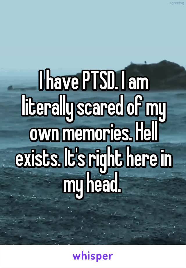 I have PTSD. I am literally scared of my own memories. Hell exists. It's right here in my head.