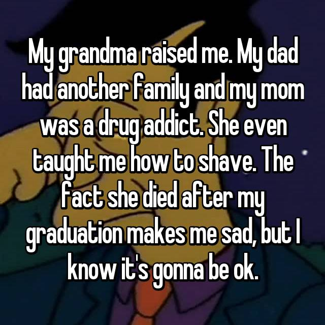 My grandma raised me. My dad had another family and my mom was a drug addict. She even taught me how to shave. The fact she died after my graduation makes me sad, but I know it's gonna be ok.