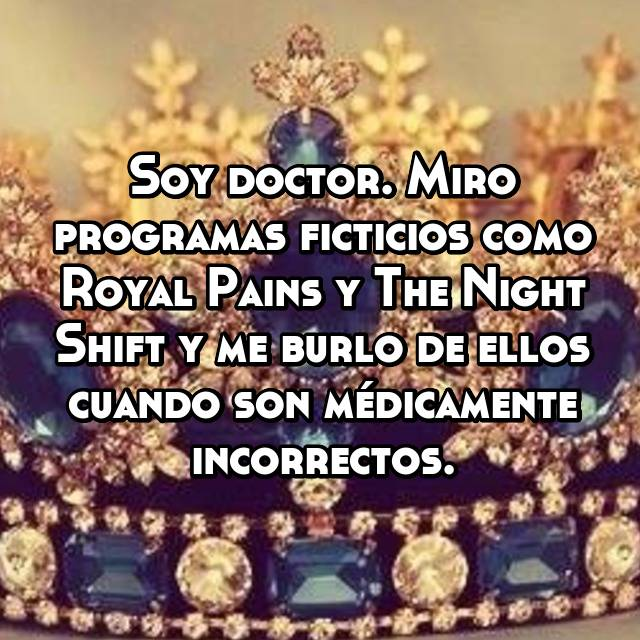 Soy doctor. Miro programas ficticios como Royal Pains y The Night Shift y me burlo de ellos cuando son médicamente incorrectos.