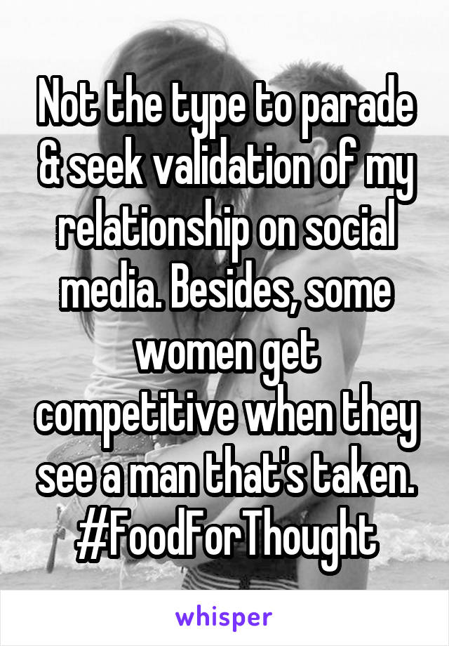 Not the type to parade & seek validation of my relationship on social media. Besides, some women get competitive when they see a man that's taken. #FoodForThought