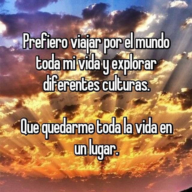 Prefiero viajar por el mundo toda mi vida y explorar diferentes culturas.  Que quedarme toda la vida en un lugar.