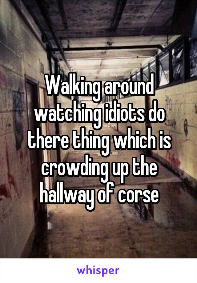 Walking around watching idiots do there thing which is crowding up the hallway of corse