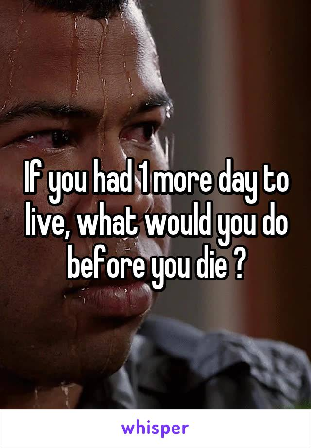If you had 1 more day to live, what would you do before you die ?