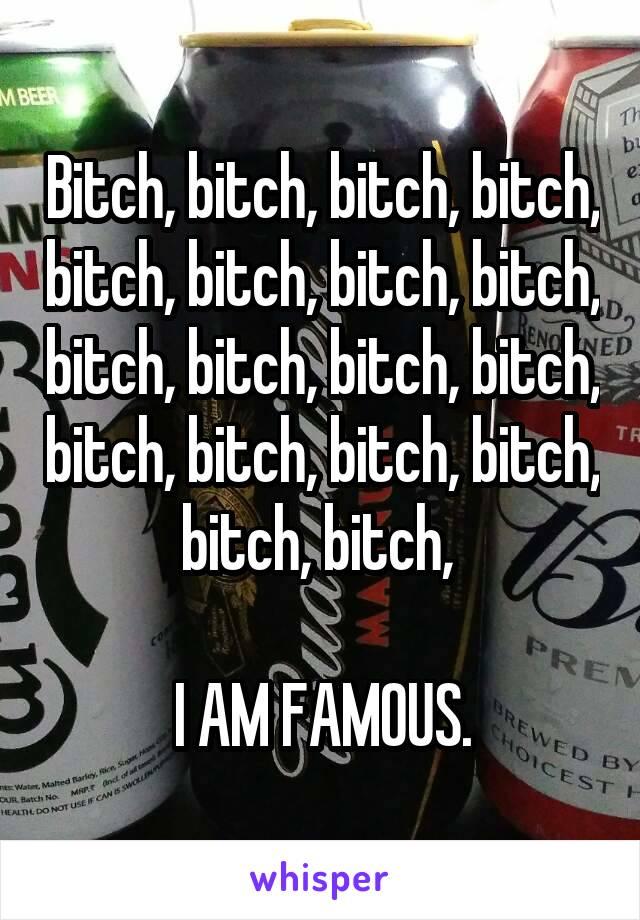 Bitch, bitch, bitch, bitch, bitch, bitch, bitch, bitch, bitch, bitch, bitch, bitch, bitch, bitch, bitch, bitch, bitch, bitch,   I AM FAMOUS.