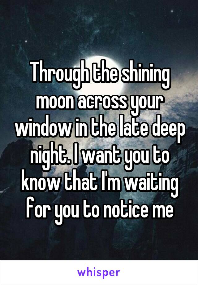 Through the shining moon across your window in the late deep night. I want you to know that I'm waiting for you to notice me