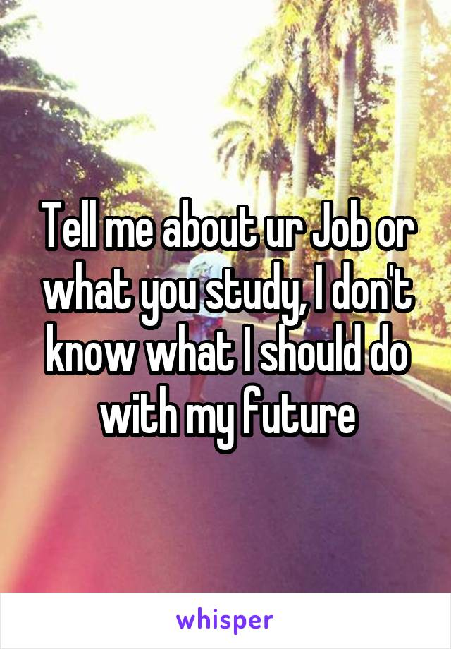 Tell me about ur Job or what you study, I don't know what I should do with my future