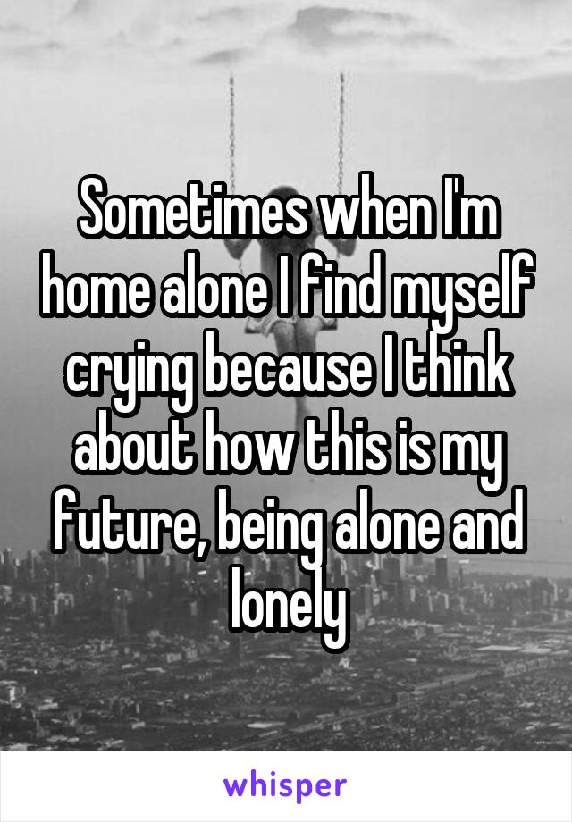 Sometimes when I'm home alone I find myself crying because I think about how this is my future, being alone and lonely