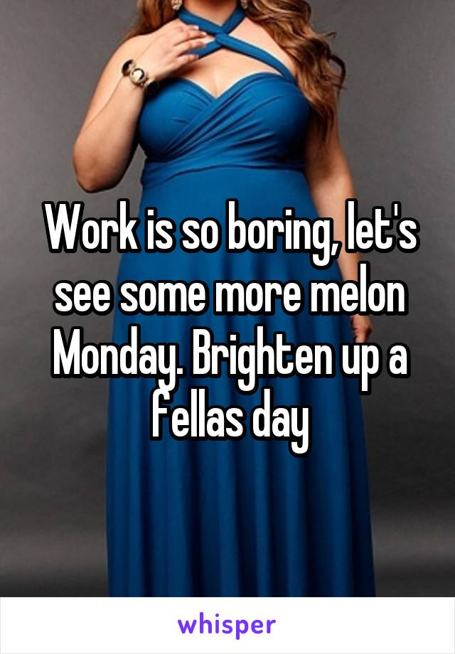 Work is so boring, let's see some more melon Monday. Brighten up a fellas day