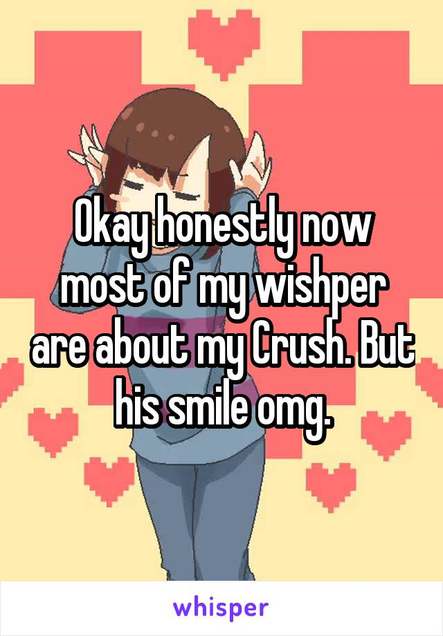 Okay honestly now most of my wishper are about my Crush. But his smile omg.