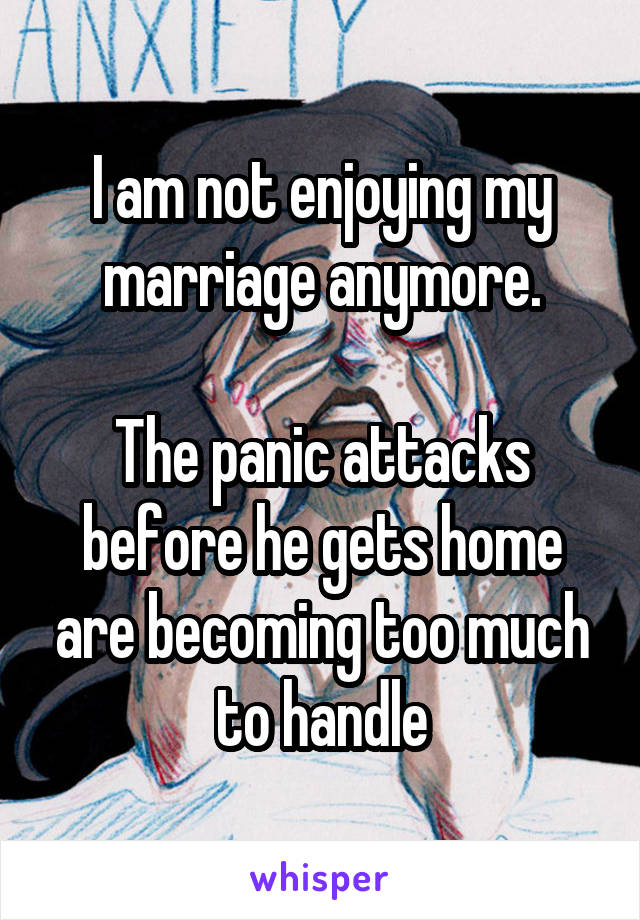 I am not enjoying my marriage anymore.  The panic attacks before he gets home are becoming too much to handle